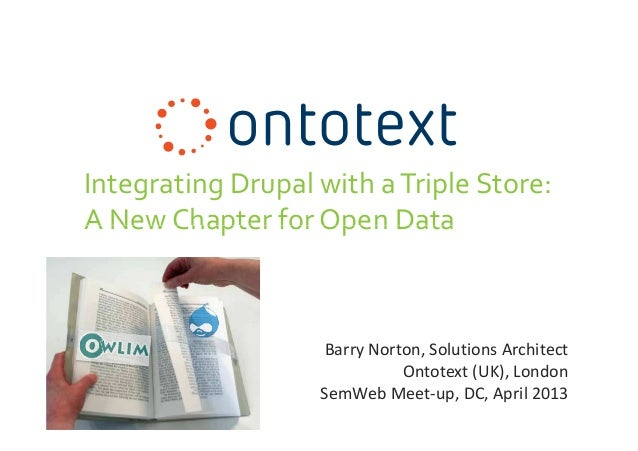 Integrating Drupal with aTriple Store:A New Chapter for Open DataBarry Norton, Solutions ArchitectOntotext (UK), LondonSem...
