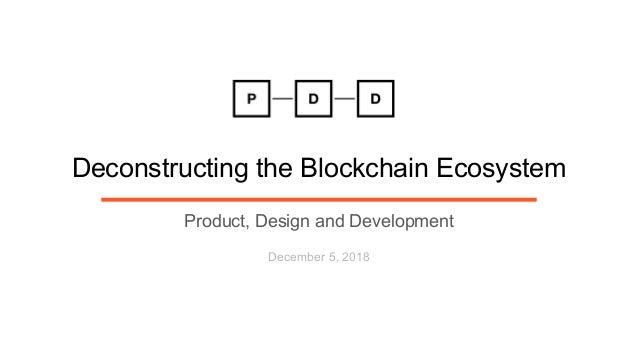 Deconstructing the Blockchain Ecosystem Product, Design and Development December 5, 2018