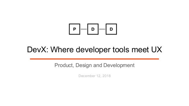DevX: Where developer tools meet UX Product, Design and Development December 12, 2018