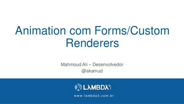 w w w . l a m b d a 3 . c o m . b r Animation com Forms/Custom Renderers Mahmoud Ali – Desenvolvedor @akamud