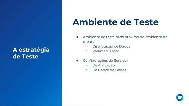13 A estratégia de Teste ● Ambiente de teste mais próximo do ambiente do cliente ○ Distribuição de Dados ○ Parametrização ...