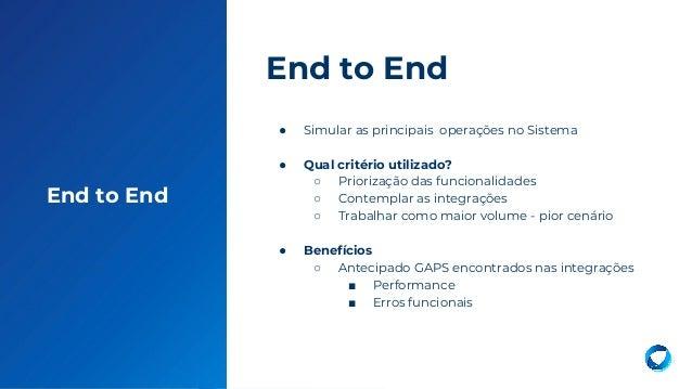 20 End to End ● Simular as principais operações no Sistema ● Qual critério utilizado? ○ Priorização das funcionalidades ○ ...