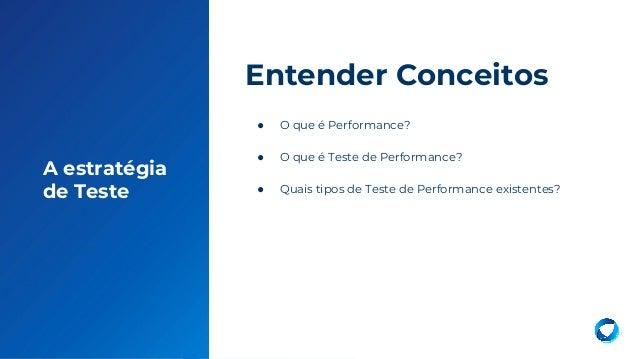 7 A estratégia de Teste ● O que é Performance? ● O que é Teste de Performance? ● Quais tipos de Teste de Performance exist...