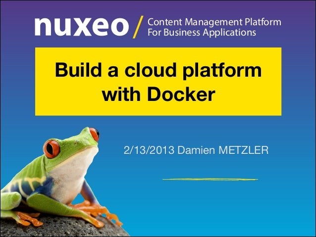/  Content Management Platform For Business Applications  Build a cloud platform with Docker 2/13/2013 Damien METZLER