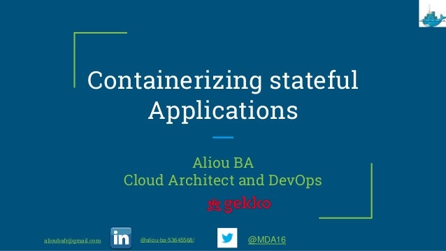 Containerizing stateful Applications Aliou BA Cloud Architect and DevOps alioubafr@gmail.com @aliou-ba-53645568/ @MDA16