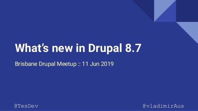 What's new in Drupal 8.7 Brisbane Drupal Meetup :: 11 Jun 2019 @TesDev @vladimirAus