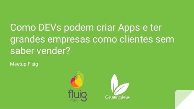 Como DEVs podem criar Apps e ter grandes empresas como clientes sem saber vender? Meetup Fluig