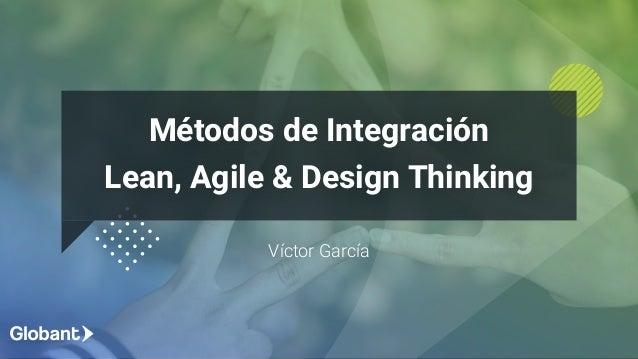 Víctor García Métodos de Integración Lean, Agile & Design Thinking