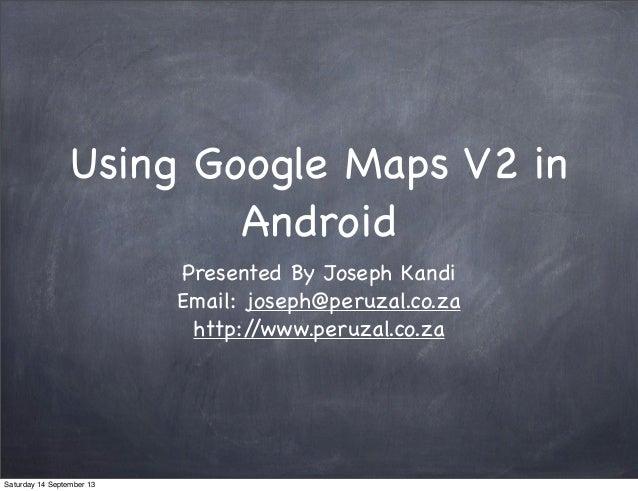 Using Google Maps V2 in Android Presented By Joseph Kandi Email: joseph@peruzal.co.za http://www.peruzal.co.za Saturday 14...