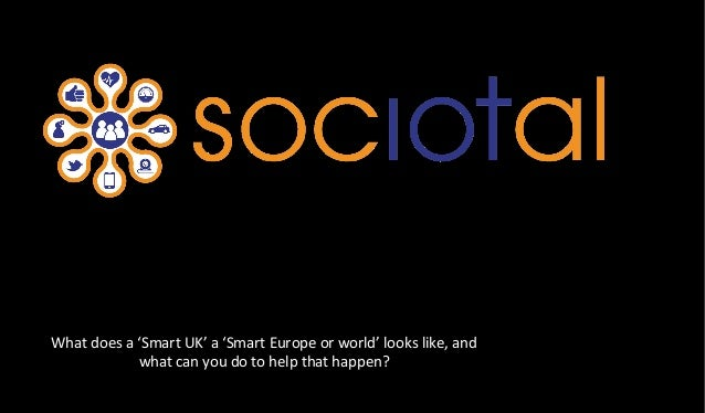 What	   does	   a	   'Smart	   UK'	   a	   'Smart	   Europe	   or	   world'	   looks	   like,	   and	    what	   can	   yo...