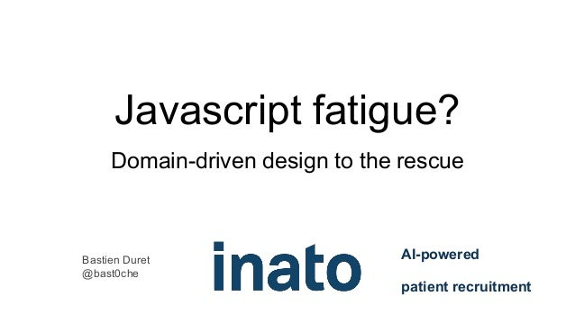 Javascript fatigue? Domain-driven design to the rescue AI-powered patient recruitment Bastien Duret @bast0che