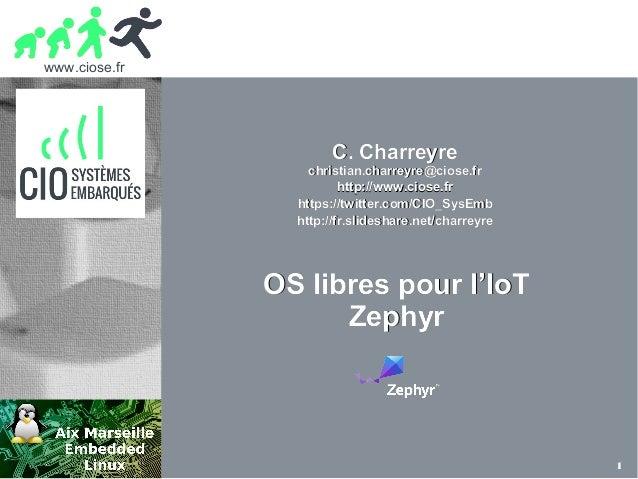 www.ciose.fr 1 OS libres pour l'IoTOS libres pour l'IoT ZephyrZephyr C. CharreyreC. Charreyre christian.charreyre@ciose.fr...
