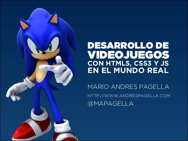 DESARROLLO DE  VIDEOJUEGOS CON HTML5, CSS3 Y JS  EN EL MUNDO REAL MARIO ANDRES PAGELLA HTTP://WWW.ANDRESPAGELLA.COM  @MAPA...