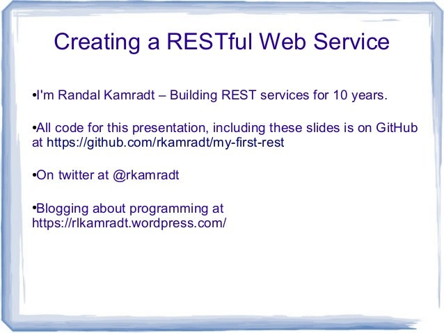 Creating a RESTful Web Service ●I'm Randal Kamradt – Building REST services for 10 years. ●All code for this presentation,...
