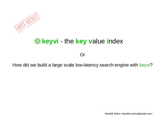 keyvi - the key value index Or How did we build a large scale low-latency search-engine with keyvi? Hendrik Muhs <hendrik....