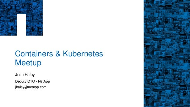 Containers & Kubernetes Meetup Josh Haley Deputy CTO - NetApp jhaley@netapp.com