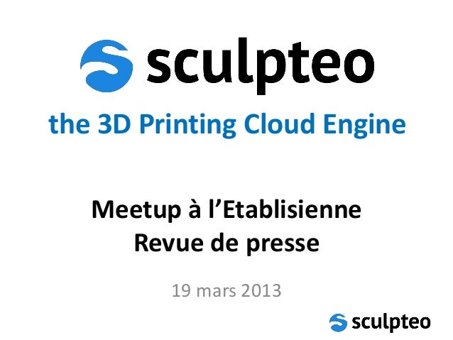 the 3D Printing Cloud Engine   Meetup à l'Etablisienne     Revue de presse         19 mars 2013