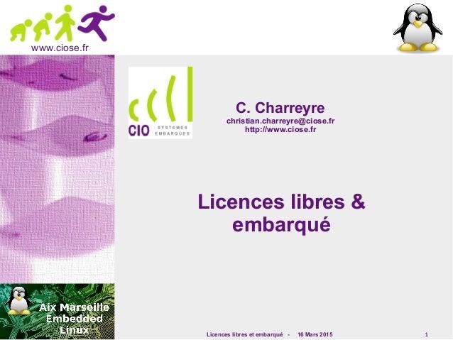 Licences libres et embarqué - 16 Mars 2015 1 www.ciose.fr Licences libres &Licences libres & embarquéembarqué C. Charreyre...