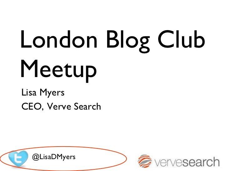 London Blog Club Meetup Lisa Myers  CEO, Verve Search @LisaDMyers