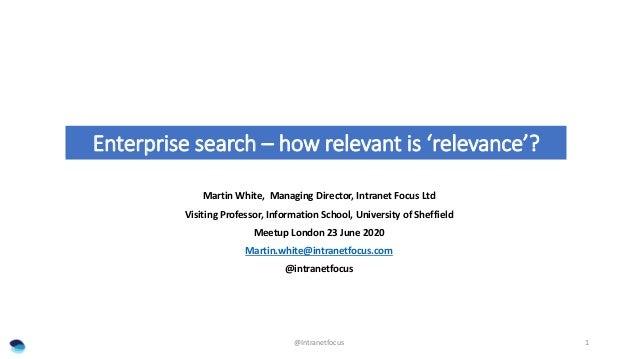 Enterprise search – how relevant is 'relevance'? Martin White, Managing Director, Intranet Focus Ltd Visiting Professor, I...