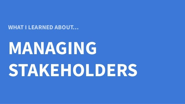 WHAT I LEARNED ABOUT… MANAGING STAKEHOLDERS