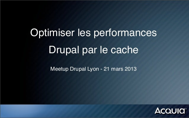 Optimiser les performances   Drupal par le cache    Meetup Drupal Lyon - 21 mars 2013