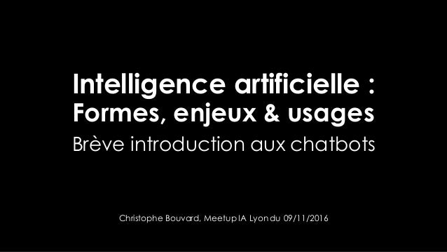 Intelligence artificielle : Formes, enjeux & usages Brève introduction aux chatbots Christophe Bouvard, Meetup IA Lyon du ...