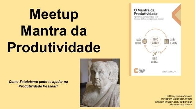 Meetup Mantra da Produtividade Como Estoicismo pode te ajudar na Produtividade Pessoal? Twitter @dionatanmoura Instagram @...