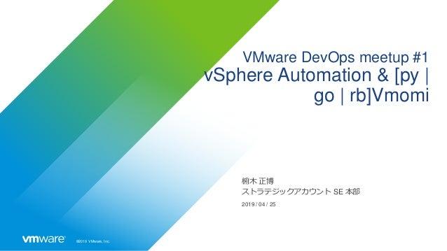 ©2019 VMware, Inc. VMware DevOps meetup #1 vSphere Automation & [py   go   rb]Vmomi 椨木 正博 ストラテジックアカウント SE 本部 2019 / 04 / 25