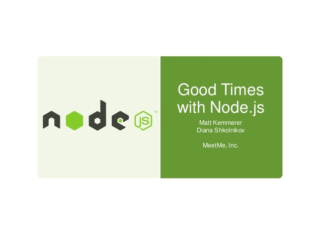 Good Times with Node.js Matt Kemmerer Diana Shkolnikov MeetMe, Inc.