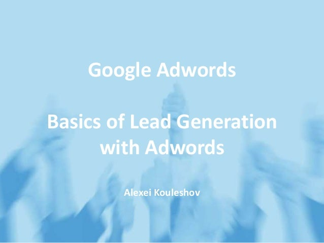 Google Adwords Basics of Lead Generation with Adwords Alexei Kouleshov