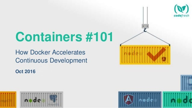 Containers #101 How Docker Accelerates Continuous Development Oct 2016