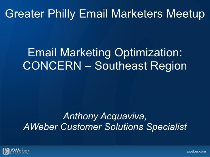 Greater Philly Email Marketers Meetup    Email Marketing Optimization:   CONCERN – Southeast Region          Anthony Acqua...