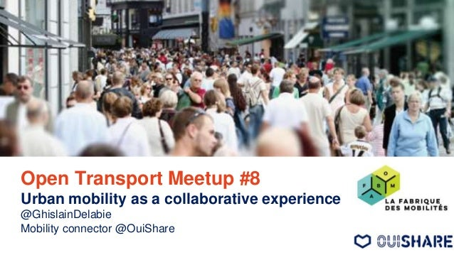 Open Transport Meetup #8 Urban mobility as a collaborative experience @GhislainDelabie Mobility connector @OuiShare