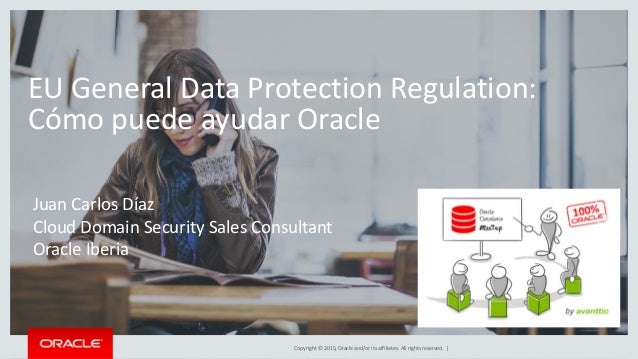 Copyright © 2015, Oracle and/or its affiliates. All rights reserved. | EU General Data Protection Regulation: Cómo puede a...