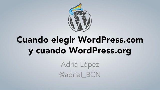 Cuando elegir WordPress.com y cuando WordPress.org Adrià López @adrial_BCN