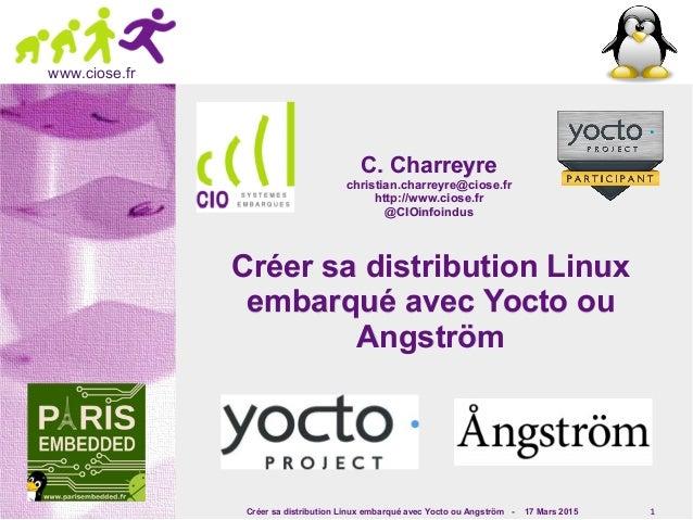 Créer sa distribution Linux embarqué avec Yocto ou Angström - 17 Mars 2015 1 www.ciose.fr Créer sa distribution LinuxCréer...