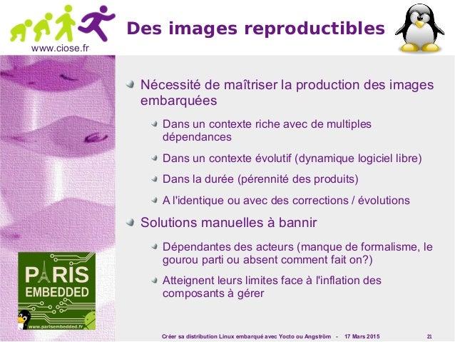 Créer sa distribution Linux embarqué avec Yocto ou Angström - 17 Mars 2015 21 www.ciose.fr Des images reproductibles Néces...