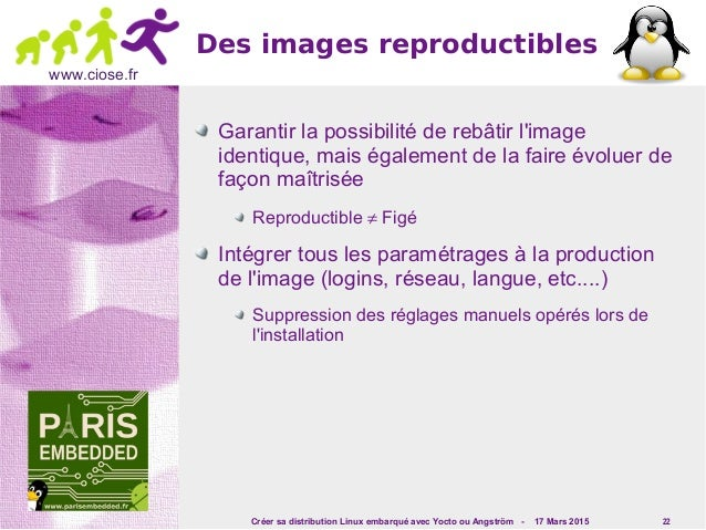 Créer sa distribution Linux embarqué avec Yocto ou Angström - 17 Mars 2015 22 www.ciose.fr Des images reproductibles Garan...