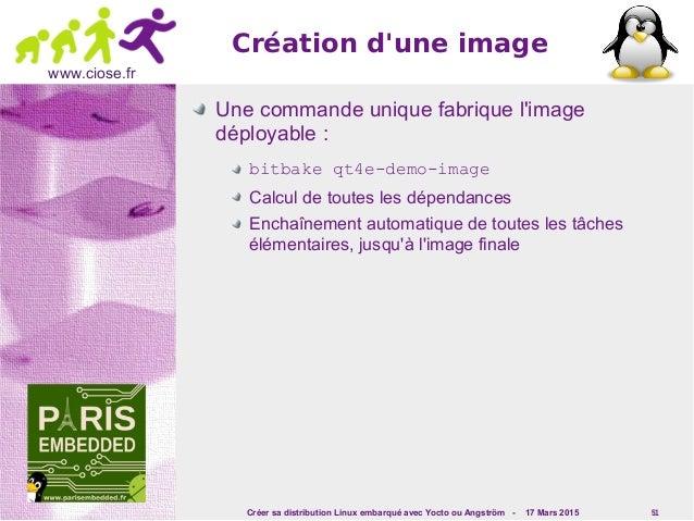 Créer sa distribution Linux embarqué avec Yocto ou Angström - 17 Mars 2015 51 www.ciose.fr Création d'une image Une comman...