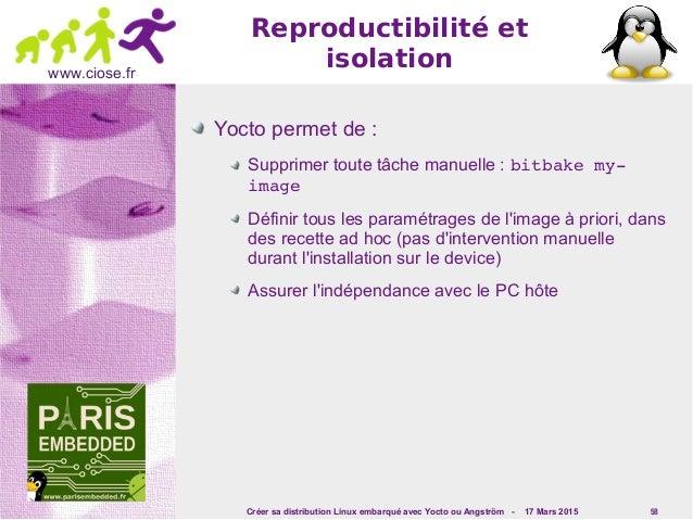 Créer sa distribution Linux embarqué avec Yocto ou Angström - 17 Mars 2015 58 www.ciose.fr Reproductibilité et isolation Y...