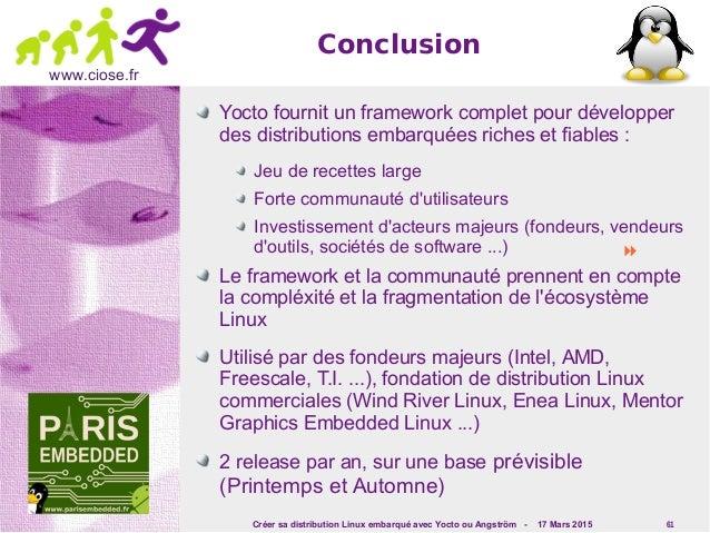 Créer sa distribution Linux embarqué avec Yocto ou Angström - 17 Mars 2015 61 www.ciose.fr Conclusion Yocto fournit un fra...