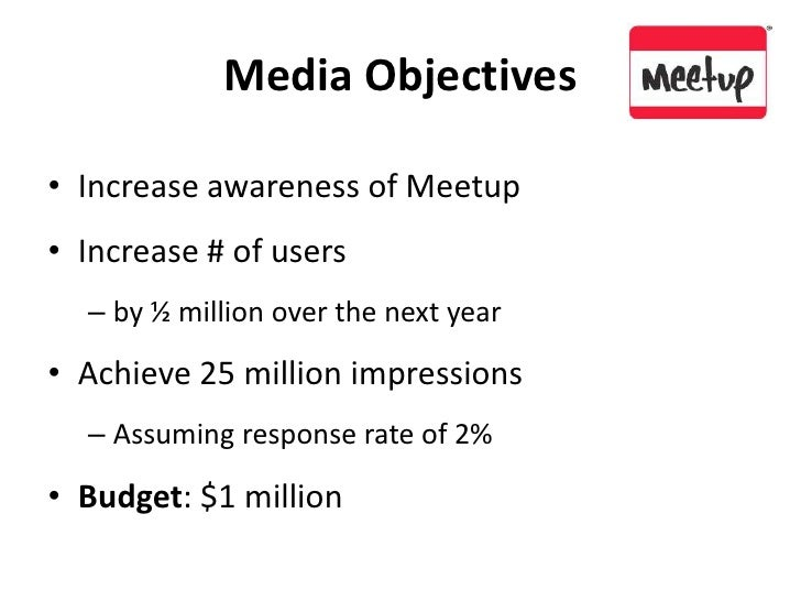 Media Objectives<br />Increase awareness of Meetup<br />Increase # of users <br />by ½ million over the next year<br />Ach...