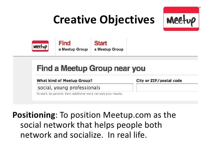 Creative Objectives<br />Positioning: To position Meetup.com as the social network that helps people both network and soci...