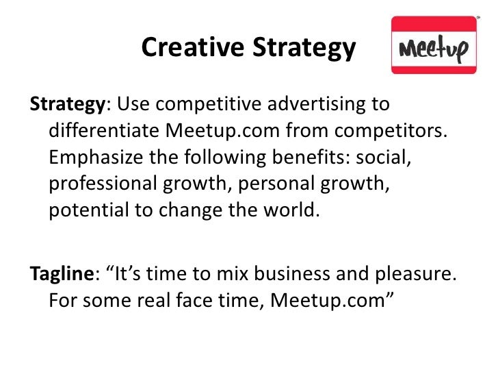 Creative Strategy<br />Strategy: Use competitive advertising to differentiate Meetup.com from competitors.  Emphasize the ...