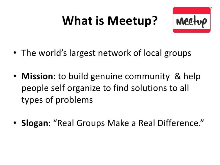 What is Meetup?<br />The world's largest network of local groups<br />Mission: to build genuine community  & help people s...