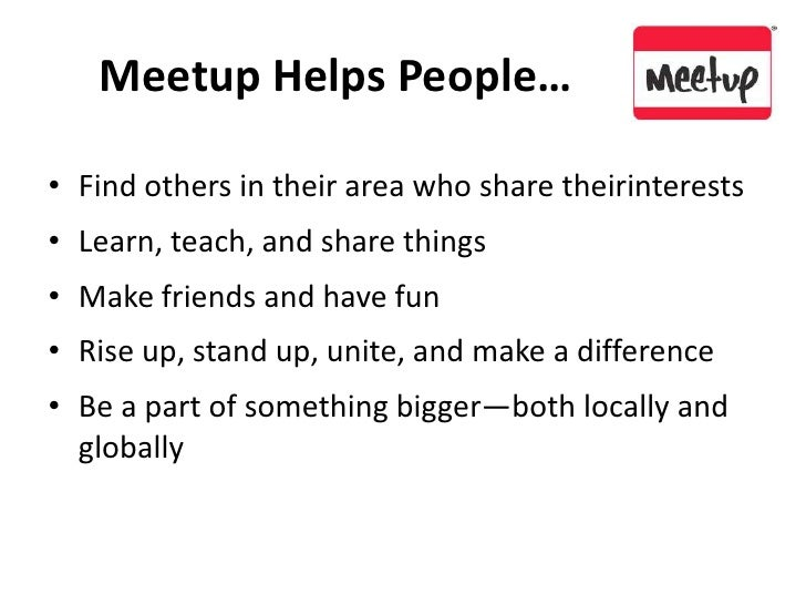 Meetup Helps People…<br />Find others in their area who share theirinterests<br />Learn, teach, and share things<br />Make...