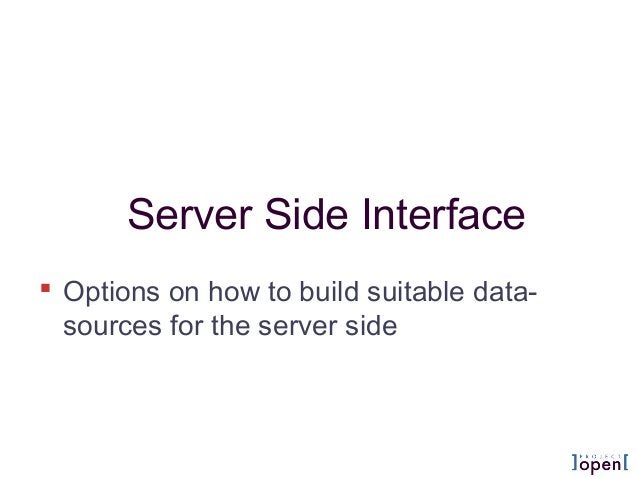 Server Side Interface  Options on how to build suitable data- sources for the server side