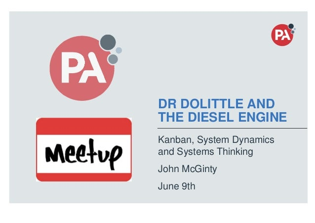 © PA Knowledge Limited 2016 1 DR DOLITTLE AND THE DIESEL ENGINE Kanban, System Dynamics and Systems Thinking John McGinty ...