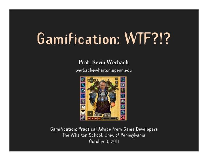 Gamification: WTF?!?               Prof. Kevin Werbach              werbach@wharton.upenn.edu  Gamification: Practical Adv...